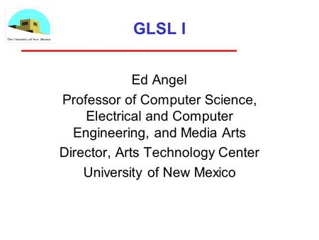 GLSL I Ed Angel Professor of Computer Science, Electrical and Computer Engineering, and Media Arts Director, Arts Technology Center University of New Mexico.