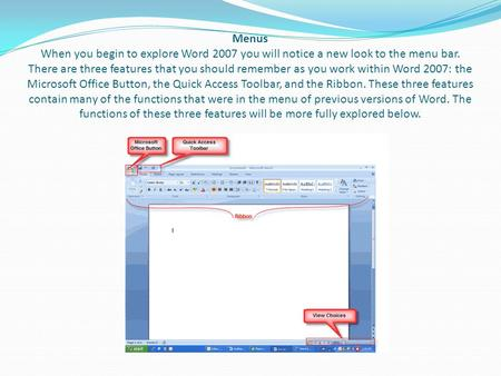 Menus When you begin to explore Word 2007 you will notice a new look to the menu bar. There are three features that you should remember as you work within.