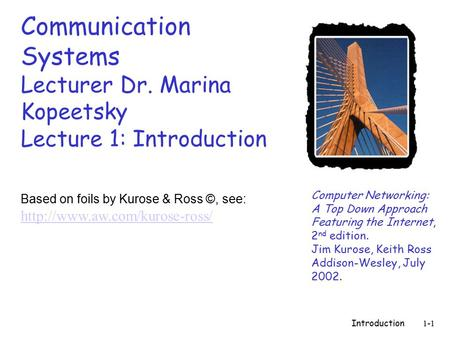 Introduction1-1 Communication Systems Lecturer Dr. Marina Kopeetsky Lecture 1: Introduction Computer Networking: A Top Down Approach Featuring the Internet,