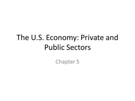 The U.S. Economy: Private and Public Sectors Chapter 5.