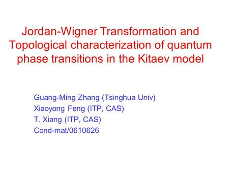 Jordan-Wigner Transformation and Topological characterization of quantum phase transitions in the Kitaev model Guang-Ming Zhang (Tsinghua Univ) Xiaoyong.