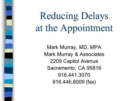 Reducing Delays at the Appointment Mark Murray, MD, MPA Mark Murray & Associates 2209 Capitol Avenue Sacramento, CA 95816 916.441.3070 916.446.8009 (fax)