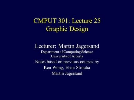 CMPUT 301: Lecture 25 Graphic Design Lecturer: Martin Jagersand Department of Computing Science University of Alberta Notes based on previous courses by.