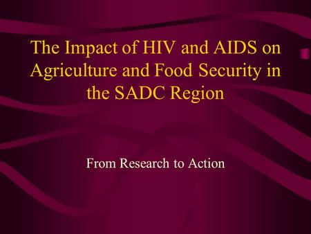 The Impact of HIV and AIDS on Agriculture and Food Security in the SADC Region From Research to Action.