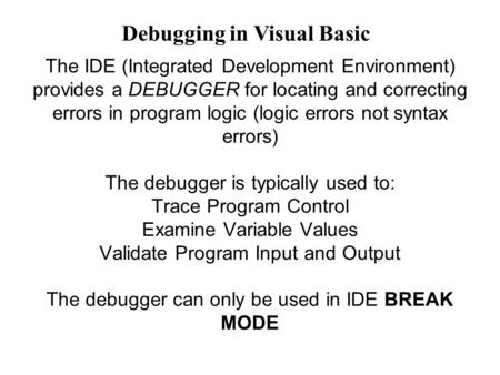 The IDE (Integrated Development Environment) provides a DEBUGGER for locating and correcting errors in program logic (logic errors not syntax errors) The.