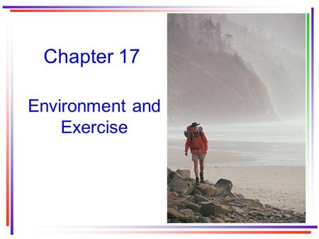 Chapter 17 Environment and Exercise. Heat and Human Physiology Only 15 to 40% of energy is converted into useful work. 60 to 85% of energy is wasted as.