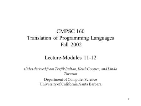 1 CMPSC 160 Translation of Programming Languages Fall 2002 Lecture-Modules 11-12 slides derived from Tevfik Bultan, Keith Cooper, and Linda Torczon Department.