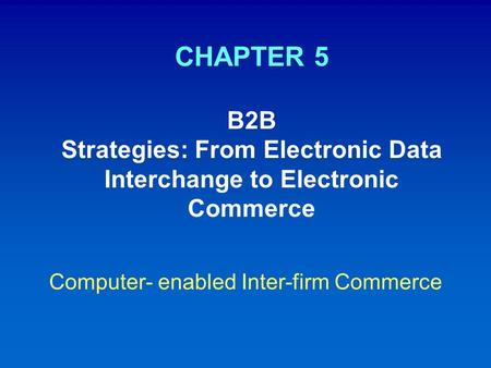 CHAPTER 5 B2B Strategies: From Electronic Data Interchange to Electronic Commerce Computer- enabled Inter-firm Commerce.