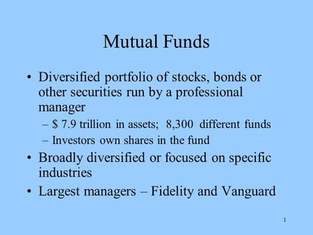 1 Mutual Funds Diversified portfolio of stocks, bonds or other securities run by a professional manager –$ 7.9 trillion in assets; 8,300 different funds.