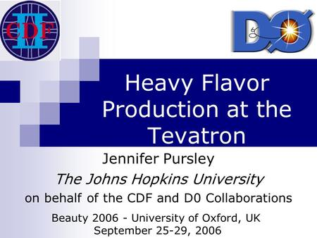 Heavy Flavor Production at the Tevatron Jennifer Pursley The Johns Hopkins University on behalf of the CDF and D0 Collaborations Beauty 2006 - University.