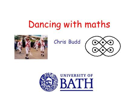 Dancing with maths Chris Budd. What have the following got in common?