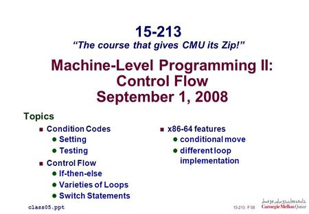 Machine-Level Programming II: Control Flow September 1, 2008 Topics Condition Codes Setting Testing Control Flow If-then-else Varieties of Loops Switch.