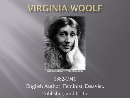 1882-1941 English Author, Feminist, Essayist, Publisher, and Critic rohrbachlibrary.wordpress.com.