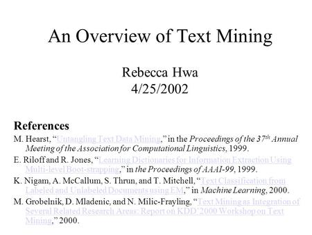"An Overview of Text Mining Rebecca Hwa 4/25/2002 References M. Hearst, ""Untangling Text Data Mining,"" in the Proceedings of the 37 th Annual Meeting of."