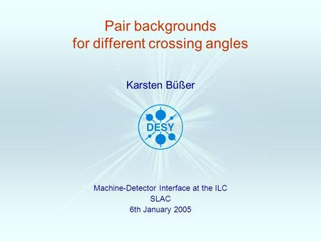 Pair backgrounds for different crossing angles Machine-Detector Interface at the ILC SLAC 6th January 2005 Karsten Büßer.