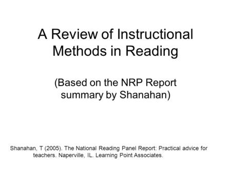 A Review of Instructional Methods in Reading (Based on the NRP Report summary by Shanahan) Shanahan, T (2005). The National Reading Panel Report: Practical.