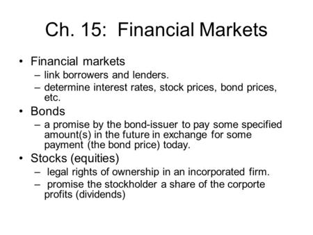 Ch. 15: Financial Markets Financial markets –link borrowers and lenders. –determine interest rates, stock prices, bond prices, etc. Bonds –a promise by.