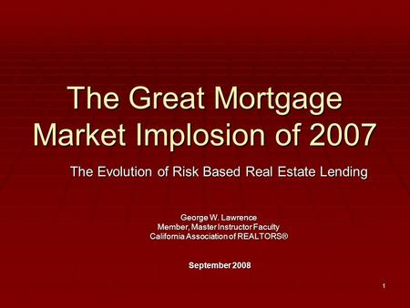 1 The Great Mortgage Market Implosion of 2007 The Evolution of Risk Based Real Estate Lending George W. Lawrence Member, Master Instructor Faculty California.