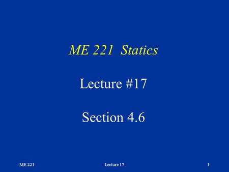 ME 221Lecture 171 ME 221 Statics Lecture #17 Section 4.6.