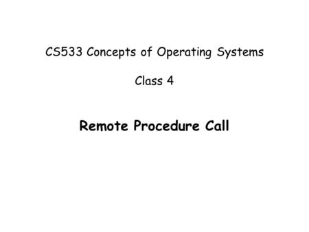 CS533 Concepts of Operating Systems Class 4 Remote Procedure Call.