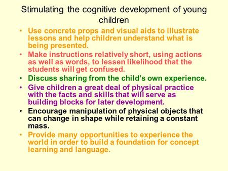 Stimulating the cognitive development of young children Use concrete props and visual aids to illustrate lessons and help children understand what is being.