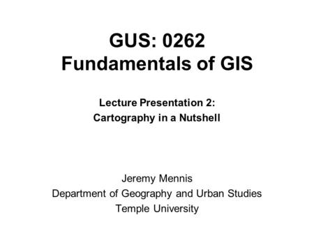 GUS: 0262 Fundamentals of GIS Lecture Presentation 2: Cartography in a Nutshell Jeremy Mennis Department of Geography and Urban Studies Temple University.