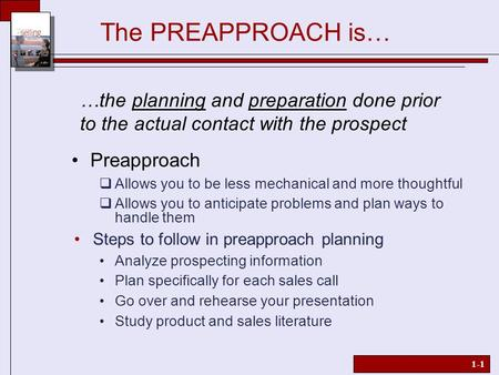 1-1 The PREAPPROACH is…  Allows you to be less mechanical and more thoughtful  Allows you to anticipate problems and plan ways to handle them Steps to.