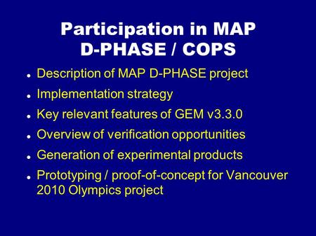 Participation in MAP D-PHASE / COPS Description of MAP D-PHASE project Implementation strategy Key relevant features of GEM v3.3.0 Overview of verification.