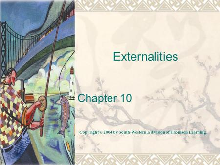 Externalities Chapter 10 Copyright © 2004 by South-Western,a division of Thomson Learning.