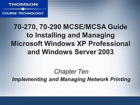 70-270, 70-290 MCSE/MCSA Guide to Installing and Managing Microsoft Windows XP Professional and Windows Server 2003 Chapter Ten Implementing and Managing.