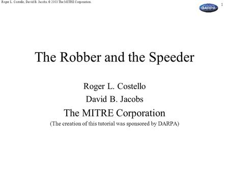 1 Roger L. Costello, David B. Jacobs. © 2003 The MITRE Corporation. The Robber and the Speeder Roger L. Costello David B. Jacobs The MITRE Corporation.