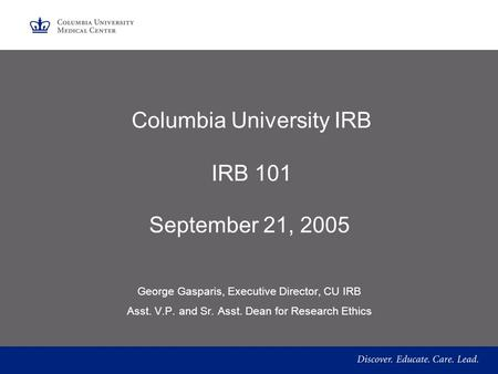 Columbia University IRB IRB 101 September 21, 2005 George Gasparis, Executive Director, CU IRB Asst. V.P. and Sr. Asst. Dean for Research Ethics.