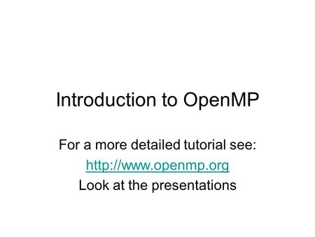 Introduction to OpenMP For a more detailed tutorial see:  Look at the presentations.