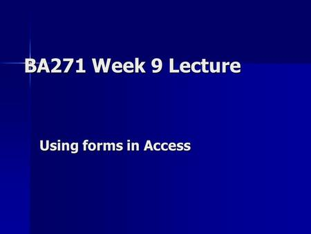 BA271 Week 9 Lecture Using forms in Access. Status Report … Review where we are … –Midterm – Graded! –Final websites – Graded! –Access #1 – Graded! –Access.