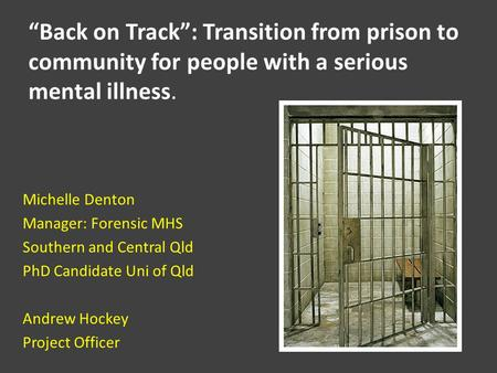 "Michelle Denton Manager: Forensic MHS Southern and Central Qld PhD Candidate Uni of Qld Andrew Hockey Project Officer ""Back on Track"": Transition from."