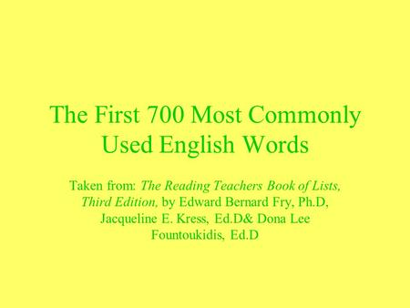 The First 700 Most Commonly Used English Words Taken from: The Reading Teachers Book of Lists, Third Edition, by Edward Bernard Fry, Ph.D, Jacqueline E.