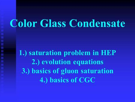 Color Glass Condensate 1.) saturation problem in HEP 2.) evolution equations 3.) basics of gluon saturation 4.) basics of CGC.