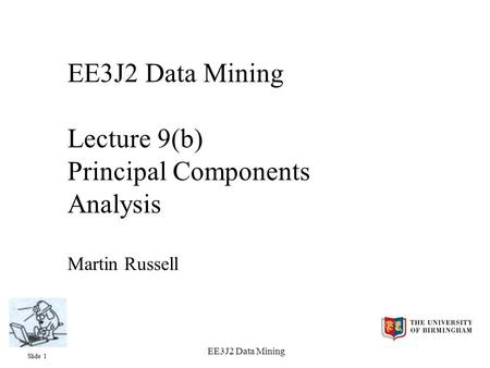 Slide 1 EE3J2 Data Mining EE3J2 Data Mining Lecture 9(b) Principal Components Analysis Martin Russell.