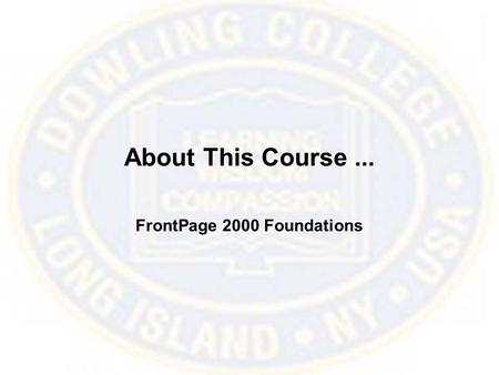 About This Course... FrontPage 2000 Foundations. Course Pre-Qualifications This course assumes that you are familiar with using a Web browser and are.