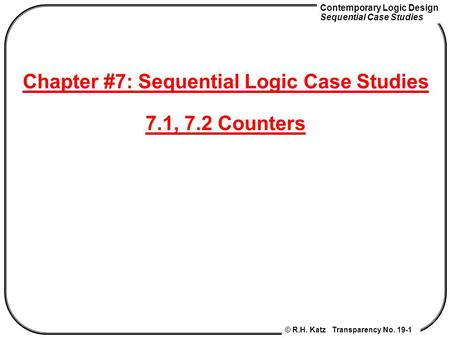 Contemporary Logic Design Sequential Case Studies © R.H. Katz Transparency No. 19-1 Chapter #7: Sequential Logic Case Studies 7.1, 7.2 Counters.