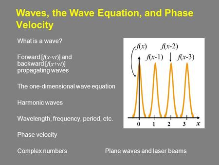 Waves, the Wave Equation, and Phase Velocity What is a wave? Forward [ f(x-vt) ] and backward [ f(x+vt) ] propagating waves The one-dimensional wave equation.