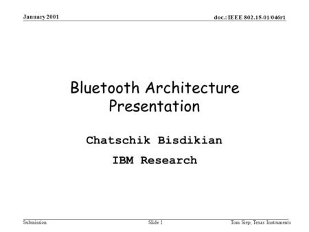 Doc.: IEEE 802.15-01/046r1 Submission January 2001 Tom Siep, Texas InstrumentsSlide 1 Bluetooth Architecture Presentation Chatschik Bisdikian IBM Research.