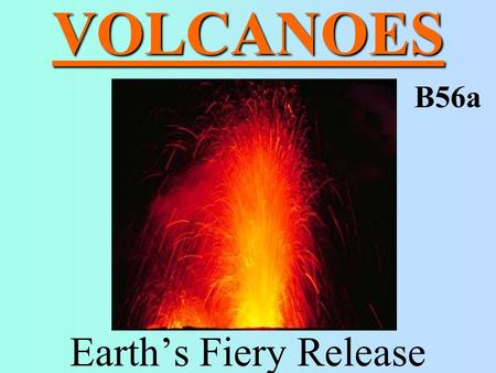 VOLCANOES Earth's Fiery Release B56a. VOLCANO mountain produced by repeated eruptions –magma rises to the surface because it is less dense than the surrounding.