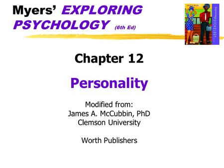 Myers' EXPLORING PSYCHOLOGY (6th Ed) Chapter 12 Personality Modified from: James A. McCubbin, PhD Clemson University Worth Publishers.