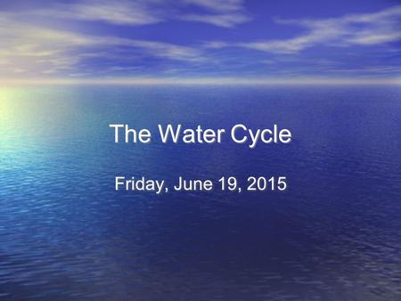 The Water Cycle The Water Cycle Friday, June 19, 2015.