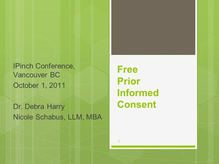 1 Free Prior Informed Consent IPinch Conference, Vancouver BC October 1, 2011 Dr. Debra Harry Nicole Schabus, LLM, MBA.