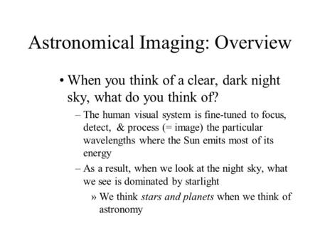 Astronomical Imaging: Overview When you think of a clear, dark night sky, what do you think of? –The human visual system is fine-tuned to focus, detect,