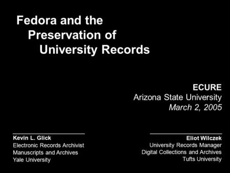 Kevin L. Glick Electronic Records Archivist Manuscripts and Archives Yale University ECURE Arizona State University March 2, 2005 Fedora and the Preservation.