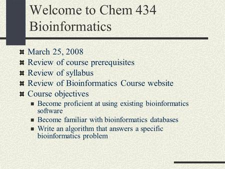 Welcome to Chem 434 Bioinformatics March 25, 2008 Review of course prerequisites Review of syllabus Review of Bioinformatics Course website Course objectives.