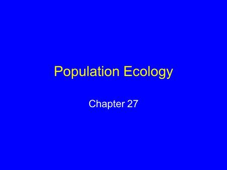 Population Ecology Chapter 27. Population Ecology Certain ecological principles govern the growth and sustainability of all populations Human populations.